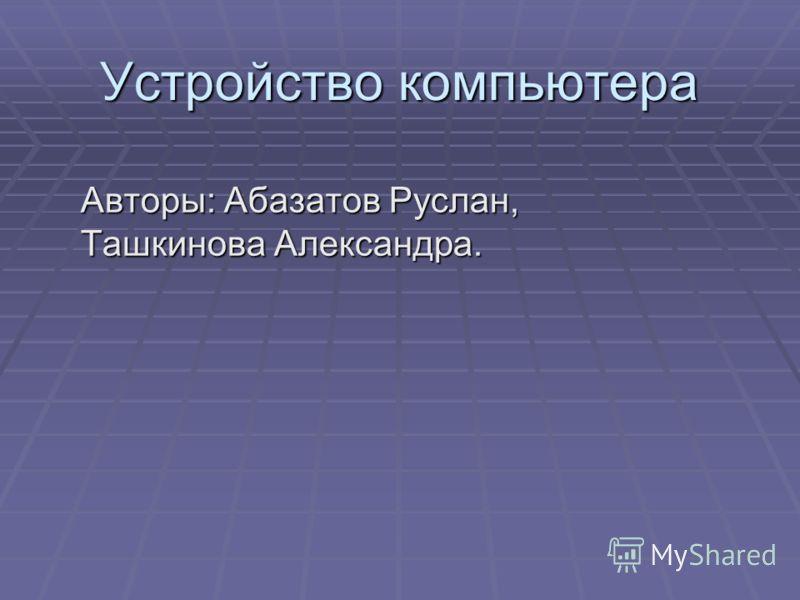Устройство компьютера Авторы: Абазатов Руслан, Ташкинова Александра.