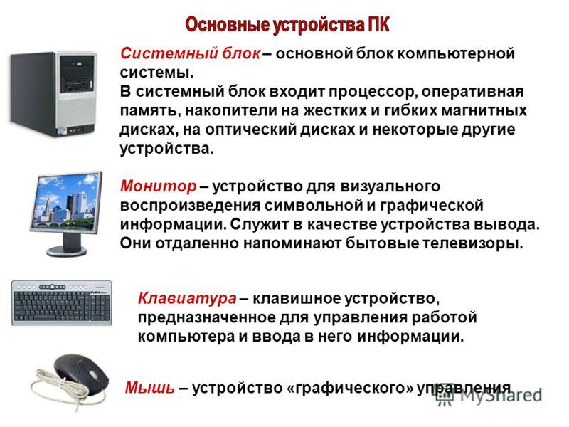 Монитор – устройство для визуального воспроизведения символьной и графической информации. Служит в качестве устройства вывода. Они отдаленно напоминают бытовые телевизоры. Системный блок – основной блок компьютерной системы. В системный блок входит п