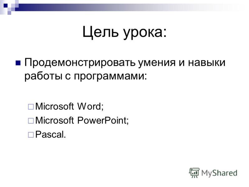 Цель урока: Продемонстрировать умения и навыки работы с программами: Microsoft Word; Microsoft PowerPoint; Pascal.
