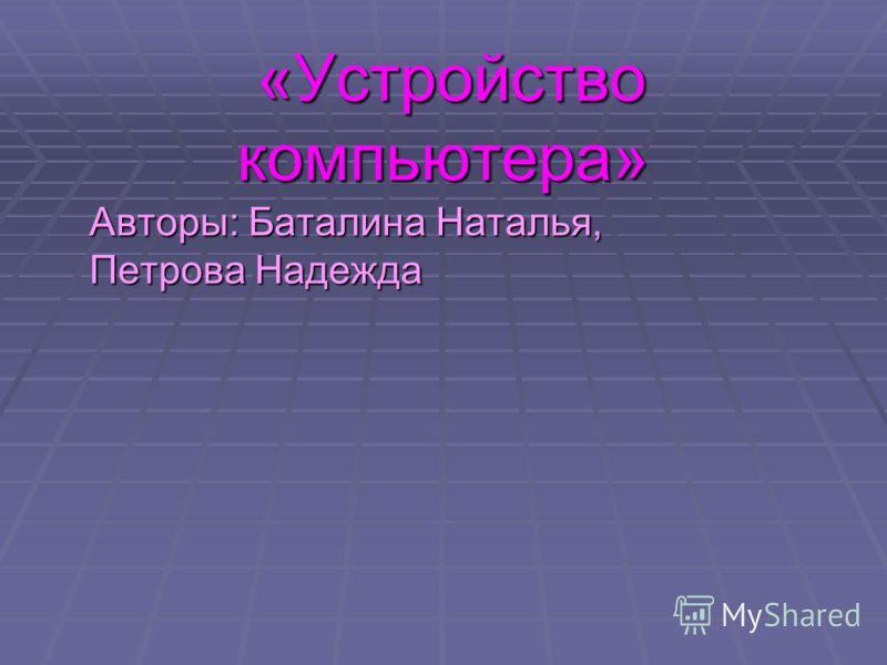 «Устройство компьютера» «Устройство компьютера» Авторы: Баталина Наталья, Петрова Надежда