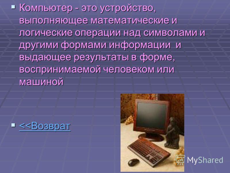 Компьютер - это устройство, выполняющее математические и логические операции над символами и другими формами информации и выдающее результаты в форме, воспринимаемой человеком или машиной Компьютер - это устройство, выполняющее математические и логич