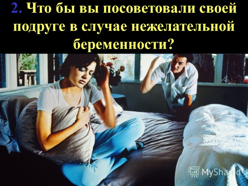 2. Что бы вы посоветовали своей подруге в случае нежелательной беременности?