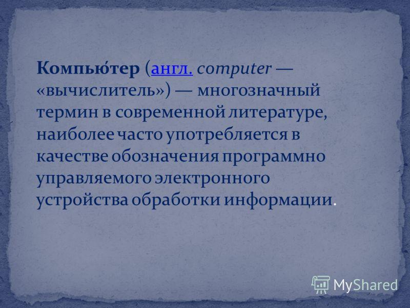 Компью́тер (англ. computer «вычислитель») многозначный термин в современной литературе, наиболее часто употребляется в качестве обозначения программно управляемого электронного устройства обработки информации.англ.