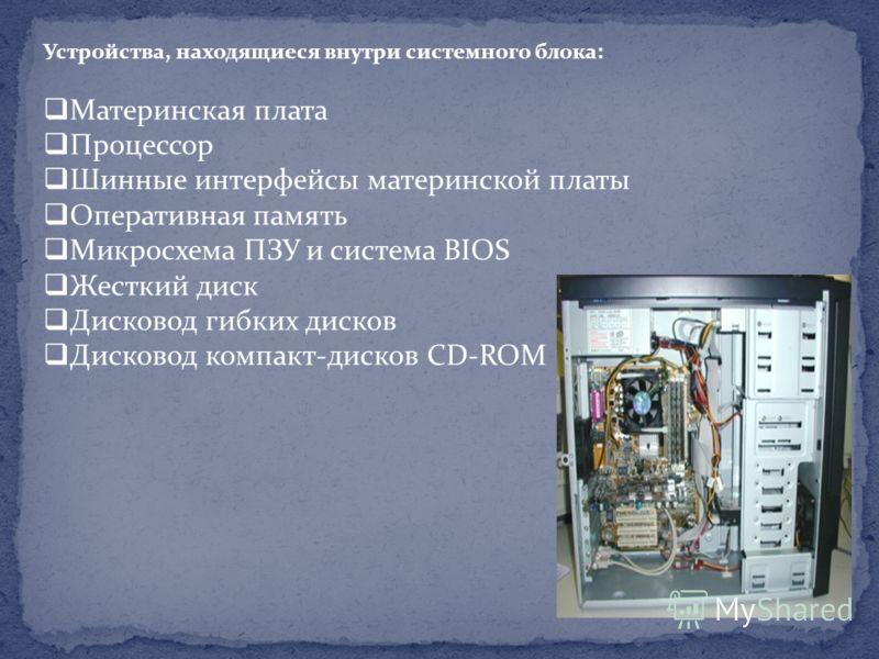 Устройства, находящиеся внутри системного блока: Материнская плата Процессор Шинные интерфейсы материнской платы Оперативная память Микросхема ПЗУ и система BIOS Жесткий диск Дисковод гибких дисков Дисковод компакт-дисков CD-ROM