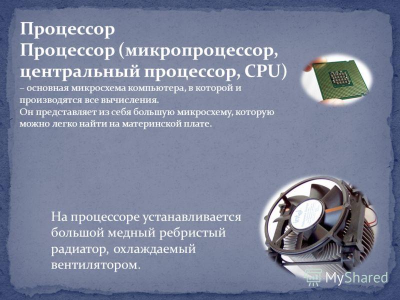 Процессор Процессор (микропроцессор, центральный процессор, CPU) – основная микросхема компьютера, в которой и производятся все вычисления. Он представляет из себя большую микросхему, которую можно легко найти на материнской плате. На процессоре уста