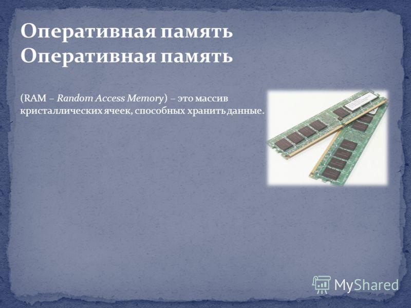 Оперативная память (RAM – Random Access Memory) – это массив кристаллических ячеек, способных хранить данные.