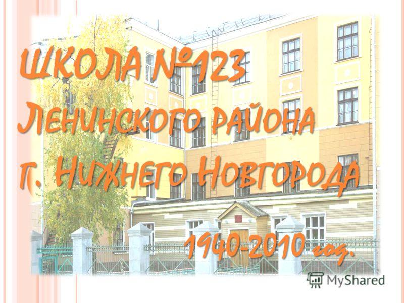 ШКОЛА 123 Л ЕНИНСКОГО РАЙОНА Г. Н ИЖНЕГО Н ОВГОРОДА 1940-2010 год.