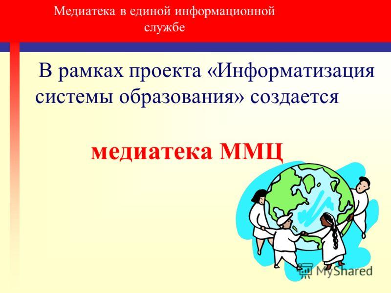 Медиатека в единой информационной службе В рамках проекта «Информатизация системы образования» создается медиатека ММЦ