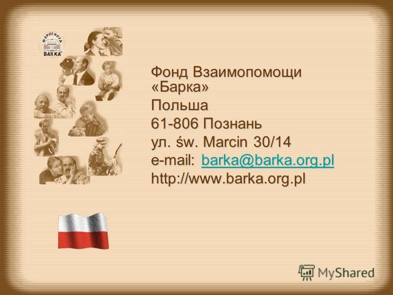Фонд Взаимопомощи «Барка» Польша 61-806 Познань ул. św. Marcin 30/14 e-mail: b b b b b aaaa rrrr kkkk aaaa @@@@ bbbb aaaa rrrr kkkk aaaa.... oooo rrrr gggg.... pppp llllhttp://www.barka.org.pl