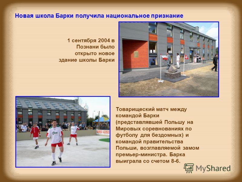1 сентября 2004 в Познани было открыто новое здание школы Барки Новая школа Барки получила национальное признание Товарищеский матч между командой Барки (представлявшей Польшу на Мировых соревнованиях по футболу для бездомных) и командой правительств