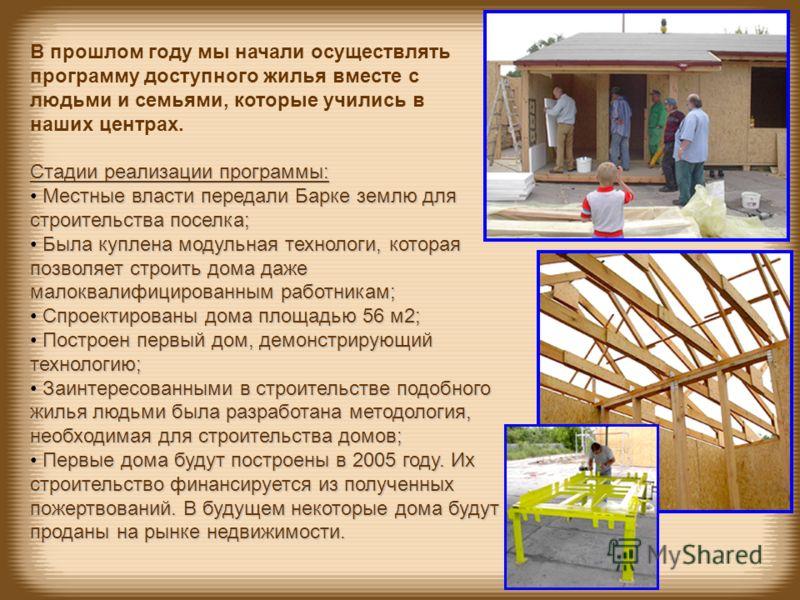 Стадии реализации программы: Местные власти передали Барке землю для строительства поселка; Была куплена модульная технологи, которая позволяет строить дома даже малоквалифицированным работникам; Спроектированы дома площадью 56 м2; Построен первый до