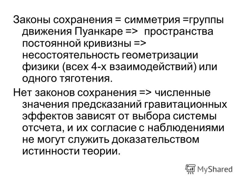 Законы сохранения = симметрия =группы движения Пуанкаре => пространства постоянной кривизны => несостоятельность геометризации физики (всех 4-х взаимодействий) или одного тяготения. Нет законов сохранения => численные значения предсказаний гравитацио