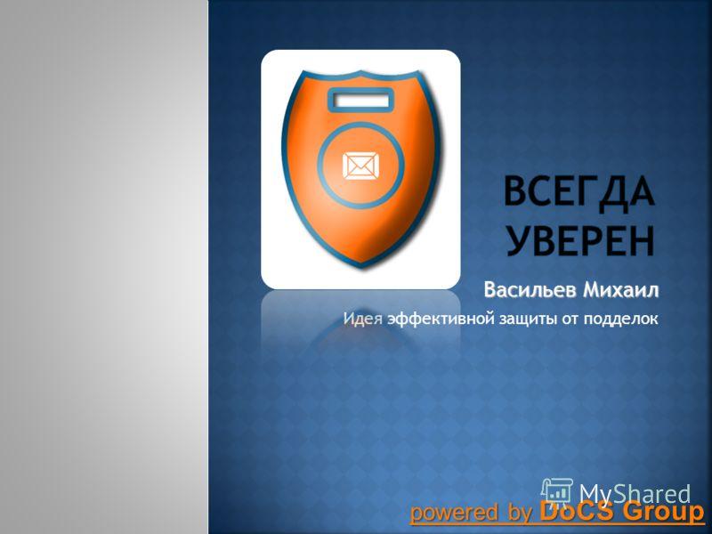 Васильев Михаил Идея эффективной защиты от подделок powered by DoCS Group powered by DoCS Group