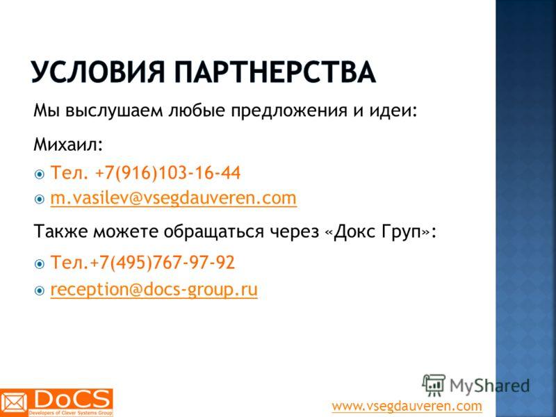Мы выслушаем любые предложения и идеи: Михаил: Тел. +7(916)103-16-44 m.vasilev@vsegdauveren.com Также можете обращаться через «Докс Груп»: Тел.+7(495)767-97-92 reception@docs-group.ru www.vsegdauveren.com