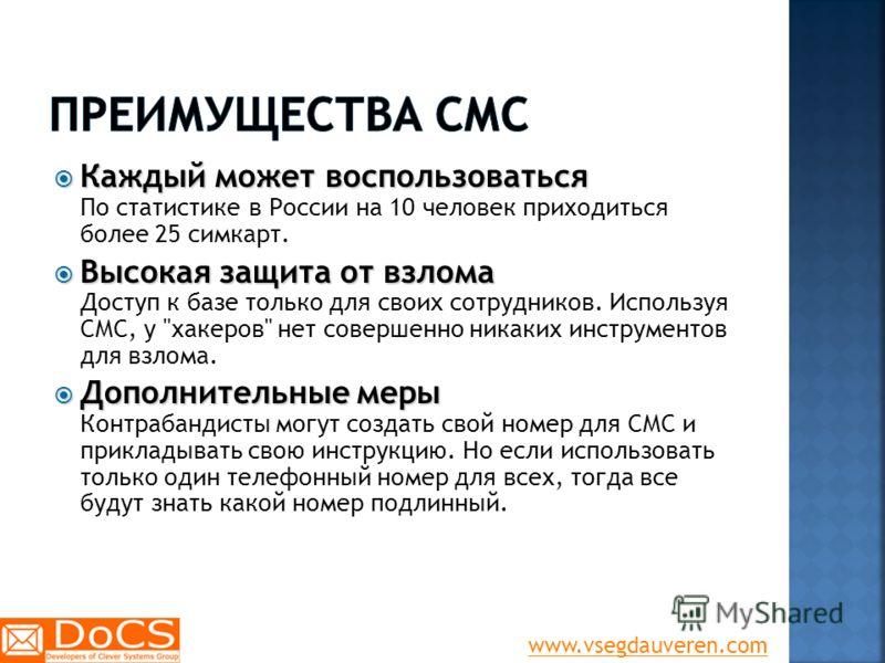 Каждый может воспользоваться Каждый может воспользоваться По статистике в России на 10 человек приходиться более 25 симкарт. Высокая защита от взлома Высокая защита от взлома Доступ к базе только для своих сотрудников. Используя СМС, у