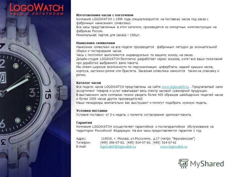 Изготовление часов с логотипом Компания LOGOWATCH с 1994 года специализируется на поставках часов под заказ с фабричным нанесением символики. Все часы представленные в этом каталоге, производятся из импортных комплектующих на фабриках России. Минимал