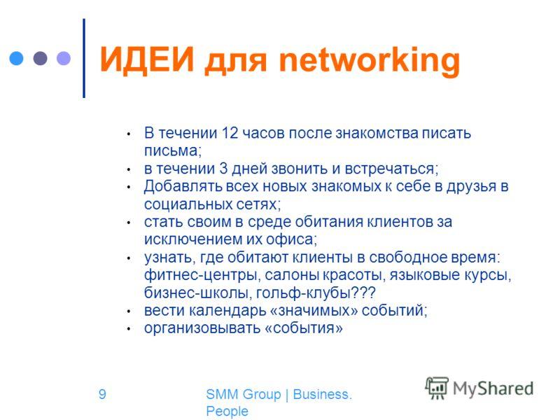 SMM Group | Business. People 9 ИДЕИ для networking В течении 12 часов после знакомства писать письма; в течении 3 дней звонить и встречаться; Добавлять всех новых знакомых к себе в друзья в социальных сетях; стать своим в среде обитания клиентов за и