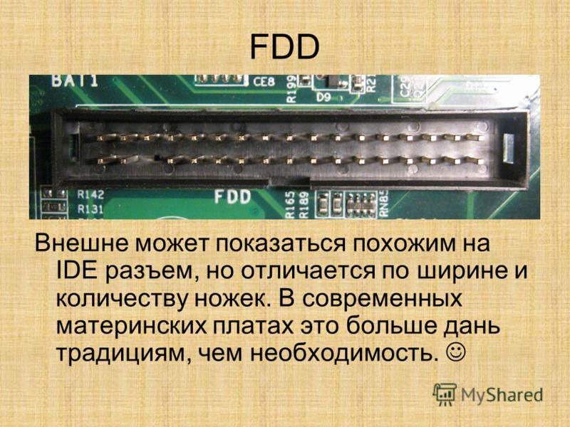 FDD Внешне может показаться похожим на IDE разъем, но отличается по ширине и количеству ножек. В современных материнских платах это больше дань традициям, чем необходимость.