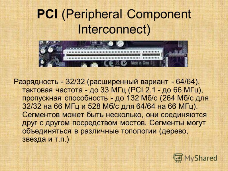 PCI (Peripheral Component Interconnect) Разрядность - 32/32 (расширенный вариант - 64/64), тактовая частота - до 33 МГц (PCI 2.1 - до 66 МГц), пропускная способность - до 132 Мб/с (264 Мб/с для 32/32 на 66 МГц и 528 Мб/с для 64/64 на 66 МГц). Сегмент