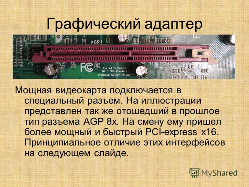 Графический адаптер Мощная видеокарта подключается в специальный разъем. На иллюстрации представлен так же отошедший в прошлое тип разъема AGP 8x. На смену ему пришел более мощный и быстрый PCI-express x16. Принципиальное отличие этих интерфейсов на