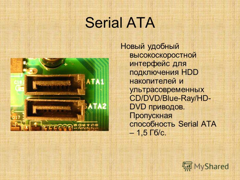 Serial ATA Новый удобный высокоскоростной интерфейс для подключения HDD накопителей и ультрасовременных CD/DVD/Blue-Ray/HD- DVD приводов. Пропускная способность Serial ATA – 1,5 Гб/с.