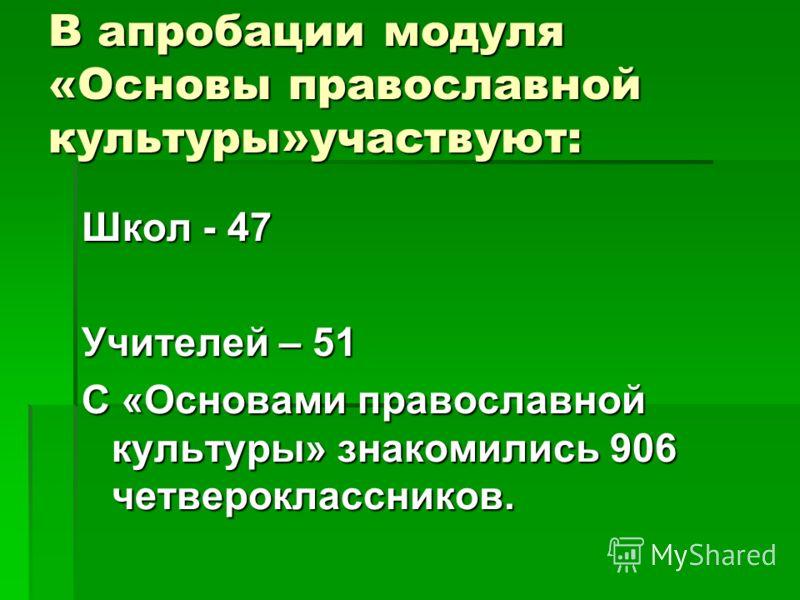 В апробации модуля «Основы православной культуры»участвуют: Школ - 47 Учителей – 51 С «Основами православной культуры» знакомились 906 четвероклассников.