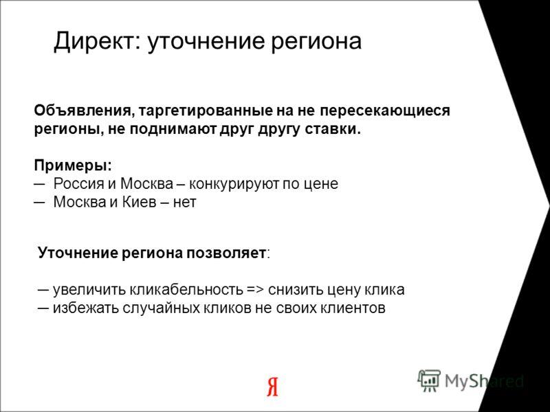 Уточнение региона позволяет: увеличить кликабельность => снизить цену клика избежать случайных кликов не своих клиентов Объявления, таргетированные на не пересекающиеся регионы, не поднимают друг другу ставки. Примеры: Россия и Москва – конкурируют п