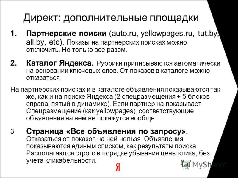 1.Партнерские поиски (auto.ru, yellowpages.ru, tut.by, all.by, etc). Показы на партнерских поисках можно отключить. Но только все разом. 2.Каталог Яндекса. Рубрики приписываются автоматически на основании ключевых слов. От показов в каталоге можно от