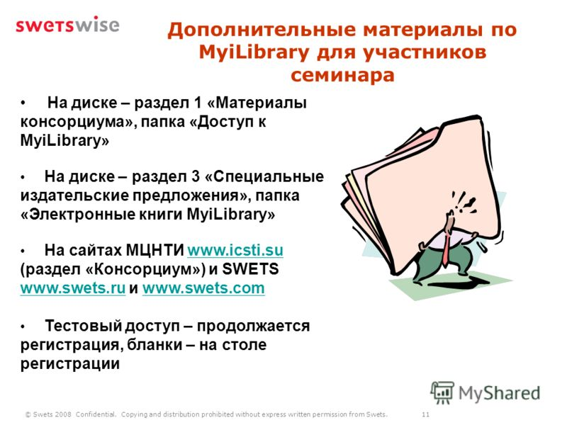 © Swets 2008 Confidential. Copying and distribution prohibited without express written permission from Swets. 11 Дополнительные материалы по MyiLibrary для участников семинара На диске – раздел 1 «Материалы консорциума», папка «Доступ к MyiLibrary» Н