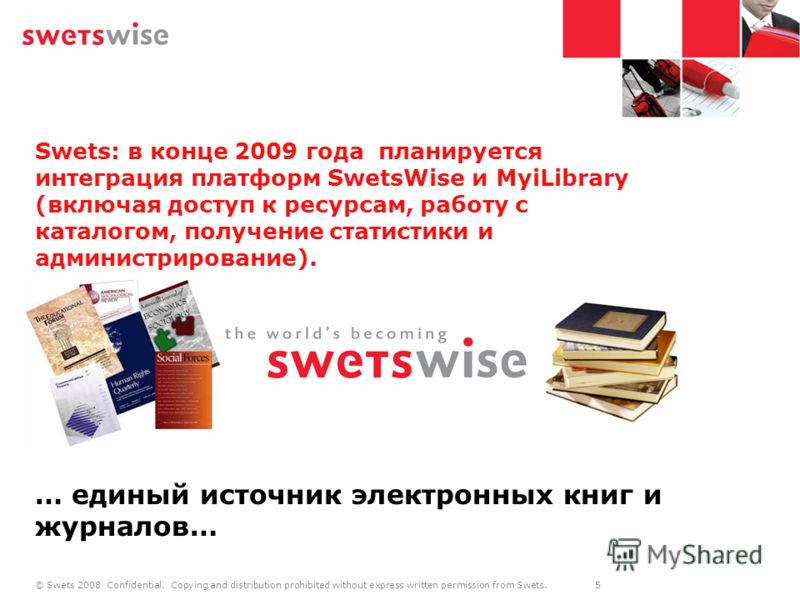 © Swets 2008 Confidential. Copying and distribution prohibited without express written permission from Swets. 5 Swets: в конце 2009 года планируется интеграция платформ SwetsWise и MyiLibrary (включая доступ к ресурсам, работу с каталогом, получение