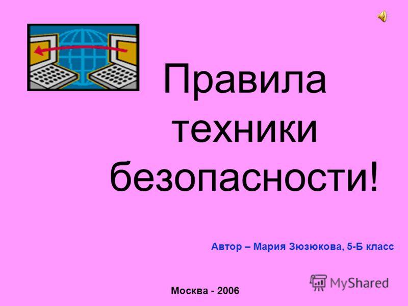 Правила техники безопасности! Автор – Мария Зюзюкова, 5-Б класс Москва - 2006