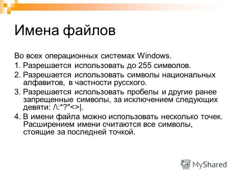 Имена файлов Во всех операционных системах Windows. 1. Разрешается использовать до 255 символов. 2. Разрешается использовать символы национальных алфавитов, в частности русского. 3. Разрешается использовать пробелы и другие ранее запрещенные символы,