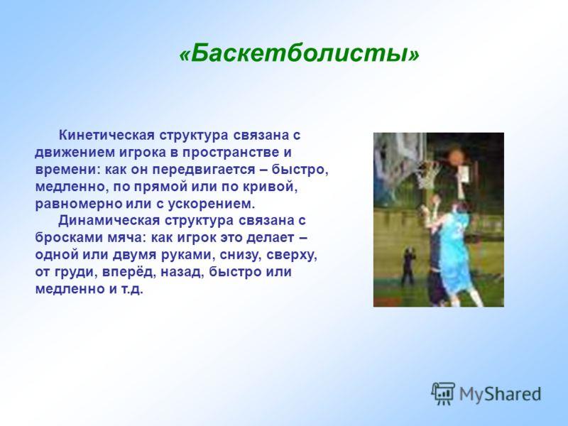 « Баскетболисты » Кинетическая структура связана с движением игрока в пространстве и времени: как он передвигается – быстро, медленно, по прямой или по кривой, равномерно или с ускорением. Динамическая структура связана с бросками мяча: как игрок это