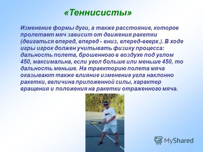 «Теннисисты» Изменение формы дуги, а также расстояние, которое пролетает мяч зависит от движения ракетки (двигаться вперед, вперед - вниз, вперед-вверх.). В ходе игры игрок должен учитывать физику процесса: дальность полета, брошенного в воздухе под