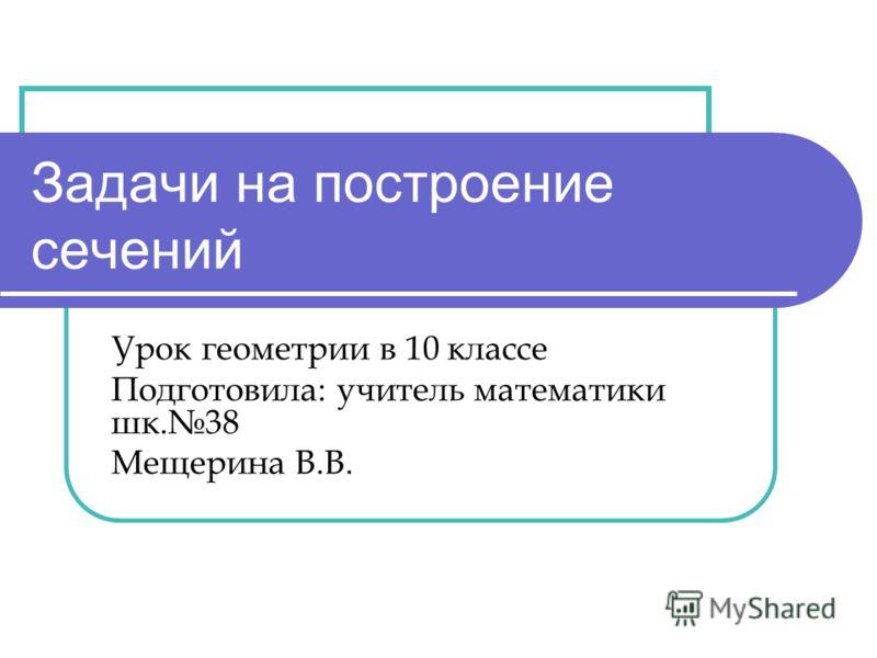 Задачи на построение сечений Урок геометрии в 10 классе Подготовила: учитель математики шк.38 Мещерина В.В.
