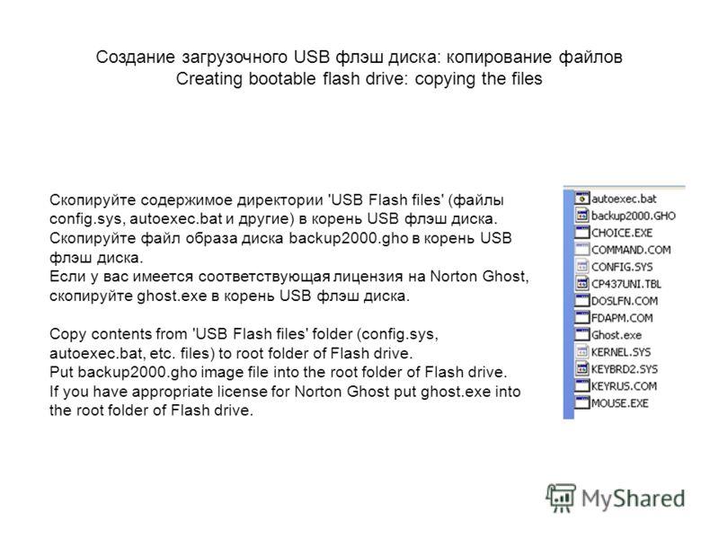 Скопируйте содержимое директории 'USB Flash files' (файлы config.sys, autoexec.bat и другие) в корень USB флэш диска. Скопируйте файл образа диска backup2000.gho в корень USB флэш диска. Если у вас имеется соответствующая лицензия на Norton Ghost, ск