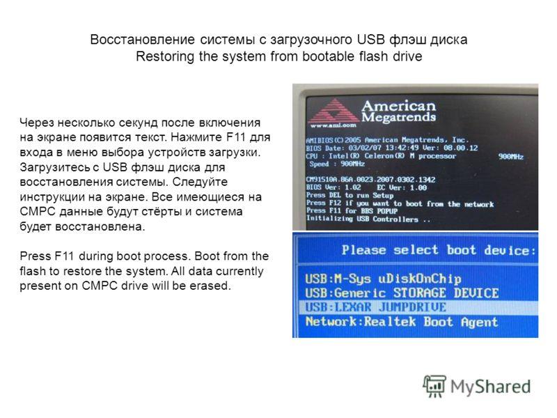 Через несколько секунд после включения на экране появится текст. Нажмите F11 для входа в меню выбора устройств загрузки. Загрузитесь с USB флэш диска для восстановления системы. Следуйте инструкции на экране. Все имеющиеся на CMPC данные будут стёрты