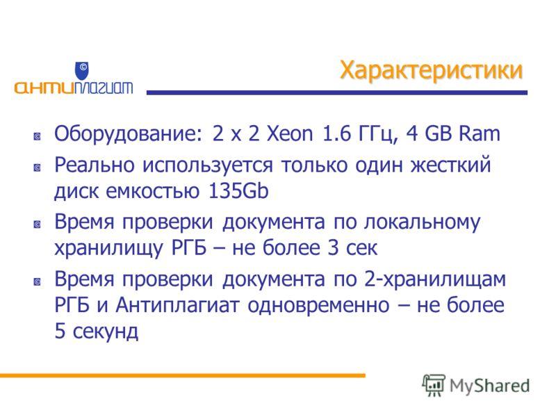 Характеристики Оборудование: 2 x 2 Xeon 1.6 ГГц, 4 GB Ram Реально используется только один жесткий диск емкостью 135Gb Время проверки документа по локальному хранилищу РГБ – не более 3 сек Время проверки документа по 2-хранилищам РГБ и Антиплагиат од