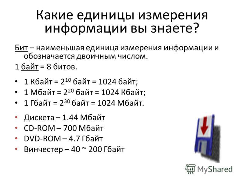 Какие единицы измерения информации вы знаете? Бит – наименьшая единица измерения информации и обозначается двоичным числом. 1 байт = 8 битов. 1 Кбайт = 2 10 байт = 1024 байт; 1 Мбайт = 2 20 байт = 1024 Кбайт; 1 Гбайт = 2 30 байт = 1024 Мбайт. Дискета
