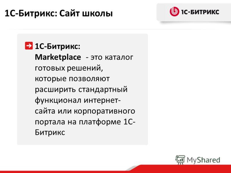 1С-Битрикс: Marketplace - это каталог готовых решений, которые позволяют расширить стандартный функционал интернет- сайта или корпоративного портала на платформе 1С- Битрикс 1С-Битрикс: Сайт школы