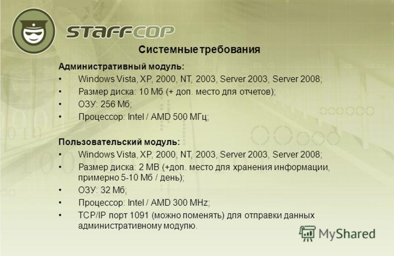 Системные требования Административный модуль: Windows Vista, XP, 2000, NT, 2003, Server 2003, Server 2008; Размер диска: 10 Мб (+ доп. место для отчетов); ОЗУ: 256 Мб; Процессор: Intel / AMD 500 МГц; Пользовательский модуль: Windows Vista, XP, 2000,