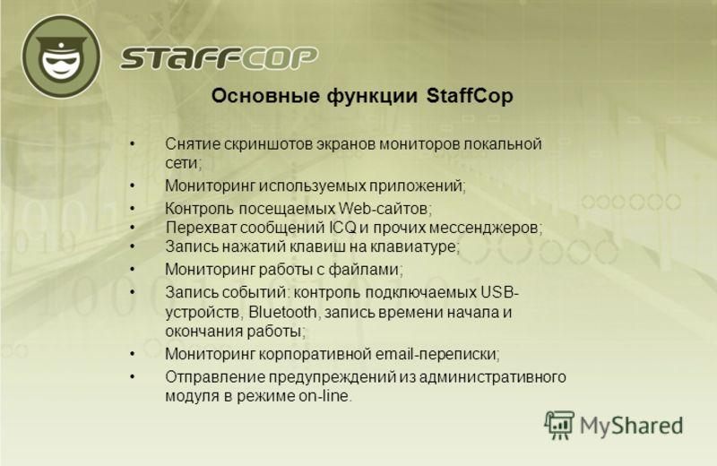 Основные функции StaffCop Снятие скриншотов экранов мониторов локальной сети; Мониторинг используемых приложений; Контроль посещаемых Web-сайтов; Перехват сообщений ICQ и прочих мессенджеров; Запись нажатий клавиш на клавиатуре; Мониторинг работы с ф