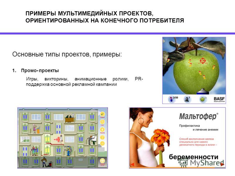 ПРИМЕРЫ МУЛЬТИМЕДИЙНЫХ ПРОЕКТОВ, ОРИЕНТИРОВАННЫХ НА КОНЕЧНОГО ПОТРЕБИТЕЛЯ Основные типы проектов, примеры: 1.Промо- проекты Игры, викторины, анимационные ролики, PR- поддержка основной рекламной кампании