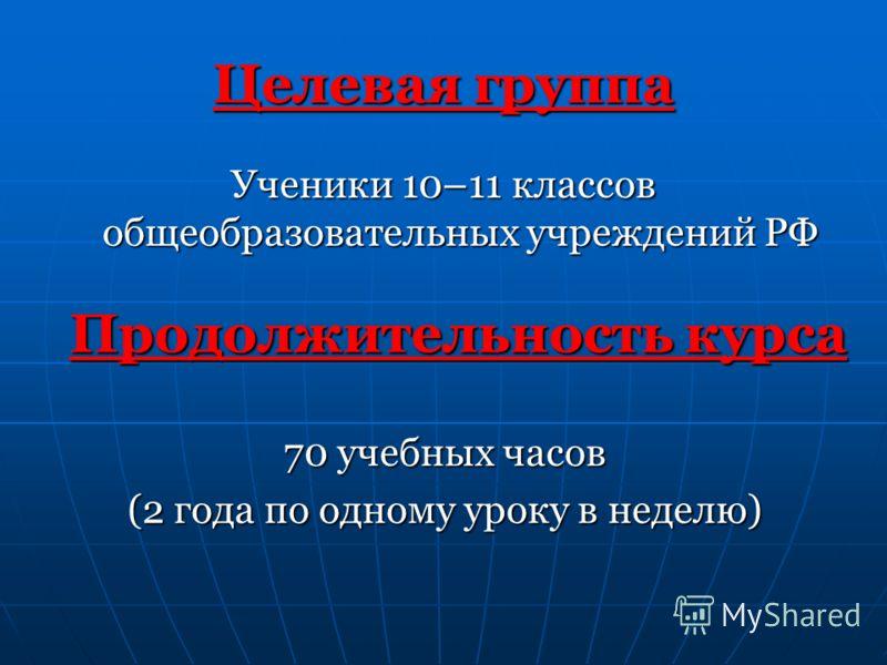 Целевая группа Ученики 10–11 классов общеобразовательных учреждений РФ Продолжительность курса 70 учебных часов (2 года по одному уроку в неделю)