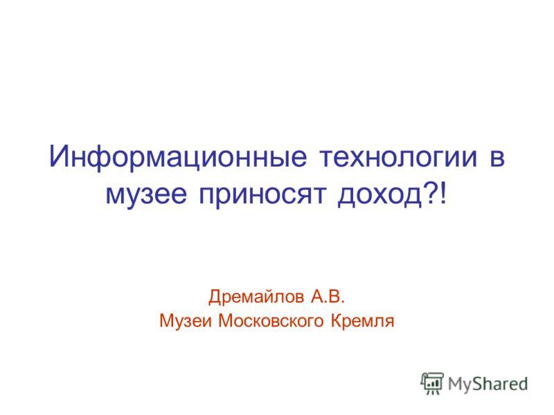 Информационные технологии в музее приносят доход?! Дремайлов А.В. Музеи Московского Кремля