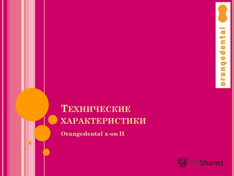 Т ЕХНИЧЕСКИЕ ХАРАКТЕРИСТИКИ Orangedental x-on II