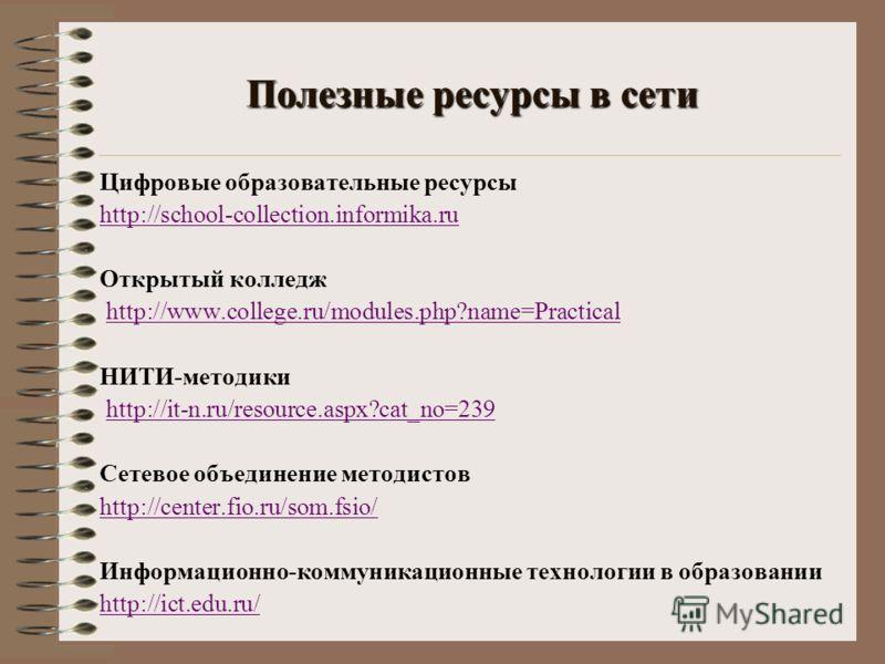 Полезные ресурсы в сети Цифровые образовательные ресурсы http://school-collection.informika.ru Открытый колледж http://www.college.ru/modules.php?name=Practical НИТИ-методики http://it-n.ru/resource.aspx?cat_no=239 Сетевое объединение методистов http