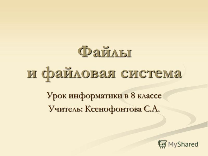 Файлы и файловая система Урок информатики в 8 классе Учитель: Ксенофонтова С.А.