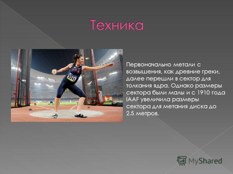 Первоначально метали с возвышения, как древние греки, далее перешли в сектор для толкания ядра. Однако размеры сектора были малы и с 1910 года IAAF увеличила размеры сектора для метания диска до 2.5 метров.