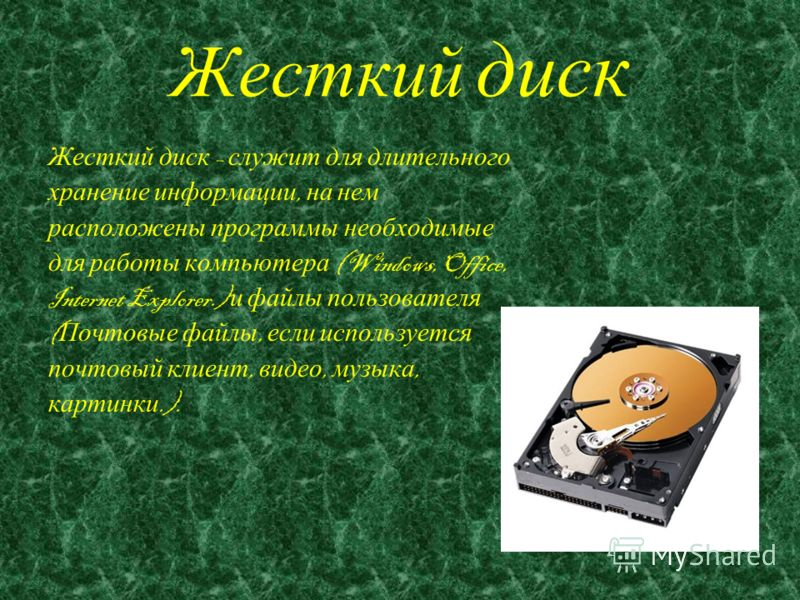 Жесткий диск Жесткий диск – служит для длительного хранение информации, на нем расположены программы необходимые для работы компьютера (Windows, Office, Internet Explorer.) и файлы пользователя ( Почтовые файлы, если используется почтовый клиент, вид